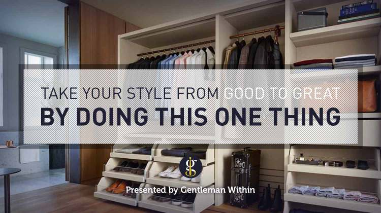 Take Your Style From Good To Great: Wardrobe Purge   GENTLEMAN WITHIN