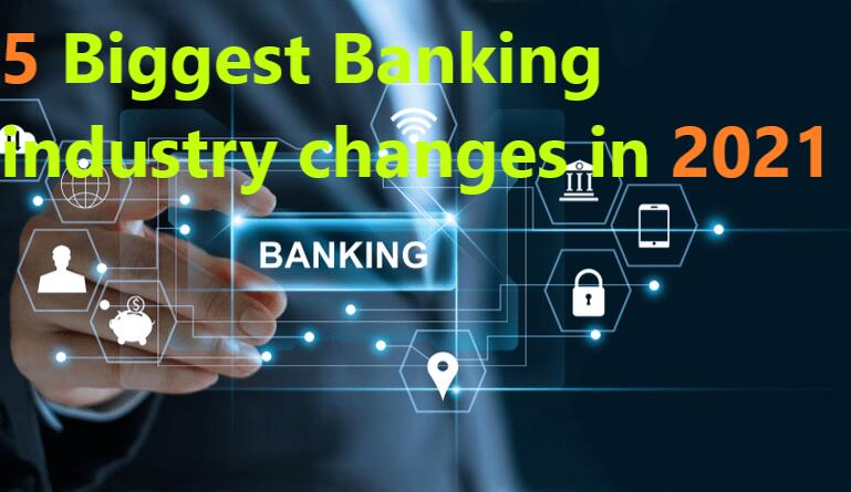 5 Biggest Banking industry changes in 2021 You Should Know