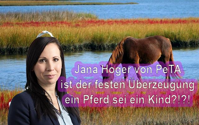 Jana Hoger von PeTA ist der festen Überzeugung ein Pferd ist ein Kind! Ist das die Dummheit eines PeTA-Experten?