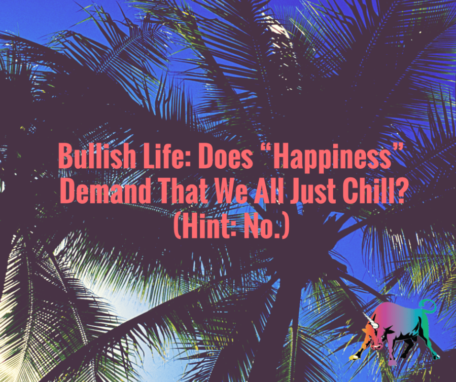 "Does ""Happiness"" Demand That We All Just Chill?"