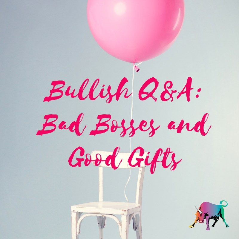 Bullish Q&A- Bad Bosses and Good Gifts