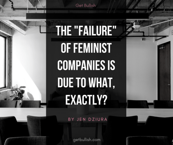 The Failure of Feminist Companies is due to what, exactly? An article by Jen Dziura