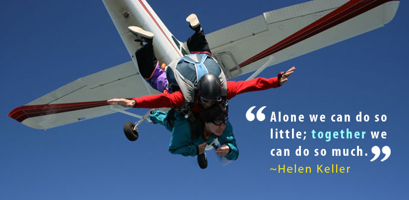 Darian on a tandem sky dive jump. The plane is directly above Darian and her partner and they are in free fall. The caption is a quote from Helen Keller: Alone we can do so little; together we can do so much.
