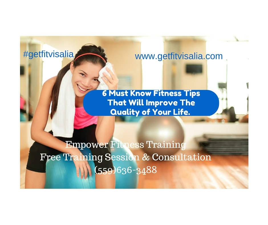 6 Must Know Fitness Tips That Will Improve The Quality Of Your Life Visalia Personal Trainer