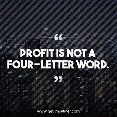 """""""Profit is not a four-letter word."""""""