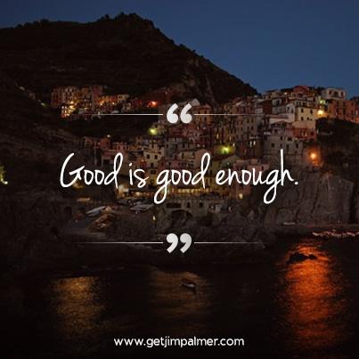"""Good is good enough."""
