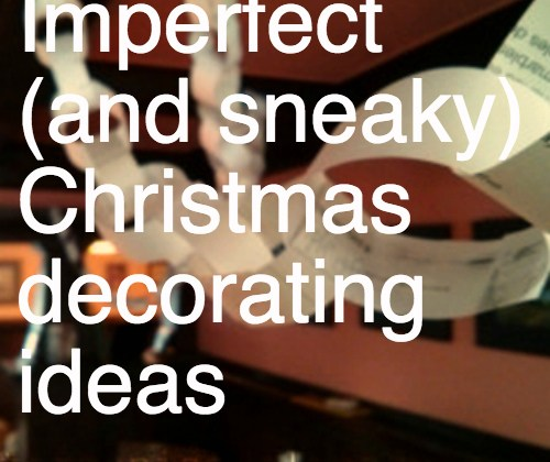 Imperfect (and sneaky) ideas for Christmas decorating on a budget