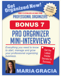 Get Organized Now! VALUABLE BONUSES INCLUDED! TM MARIA GRACIA PROFESSIONAL ORGANIZERS The Ultimate Guide for Everything you need to know to start, manage and grow your professional organizing business. Get the Latest Insider Secrets for Success pro organizer mini-interviews BONUS 7