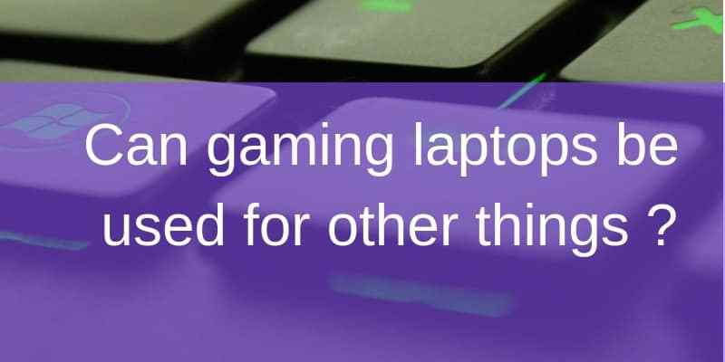 Can gaming laptops be used for other things