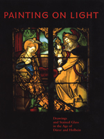Painting on Light: Drawings and Stained Glass in the Age of Dürer and Holbein