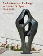 Anglo-American Exchange in Postwar Sculpture, 1945–1975