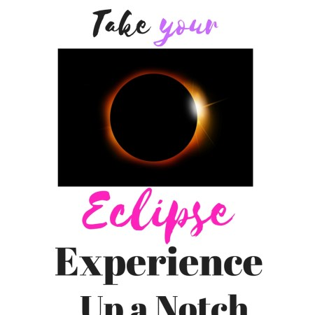 How To Take Your Eclipse Experience Up a Notch with these fun and helpful ideas.