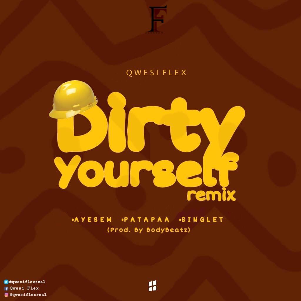 Download : Qwesi Flex - Dirty Yourself Remix Ft Ayesem x Patapaa x Singlet) (Prod By Bodybeatz)