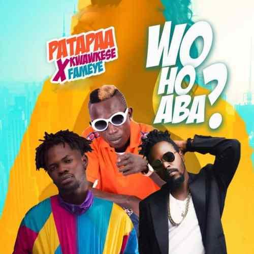 Patapaa Ft. Fameye & Kwaw Kese – Woho Aba (Prod. By Willisbeatz)