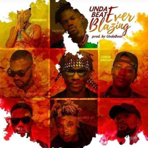 Unda Beat Ft. Fameye x Quamina MP x Yaa Pono x Shuga Kwame x Yung C x Black Bo x Ohene Amoako – Ever Blazing