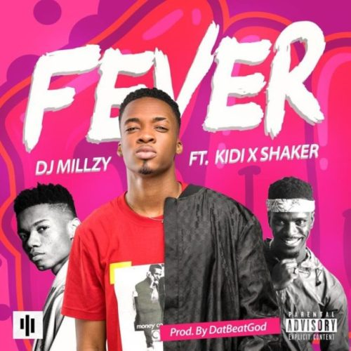 DJ Millzy Ft KiDi & Shaker – Fever (Prod By DatBeatGod)