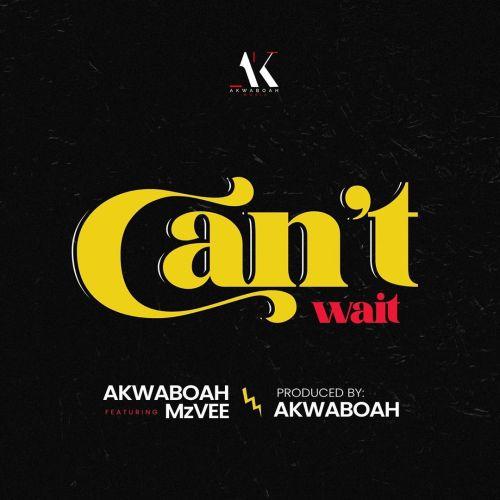 Akwaboah – Can't Wait Ft. MzVee (Prod. By Akwaboah)