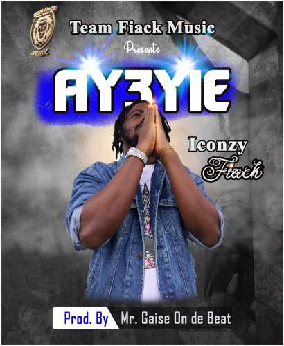 Iconzy Fiack - Ay3yie (Prod By. Mr. Gaise On De Beat)