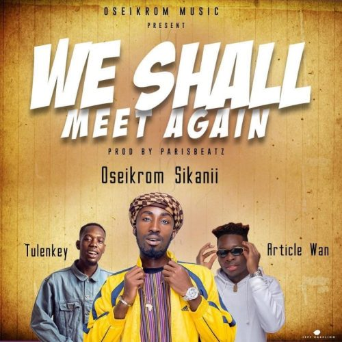 Oseikrom Sikanii Ft. Tulenkey & Article Wan – We Shall Meet Again