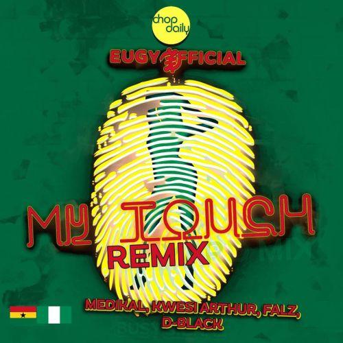 Eugy – My Touch (Remix) Ft Chop Daily x Falz x Medikal x D-Black & Kwesi Arthur