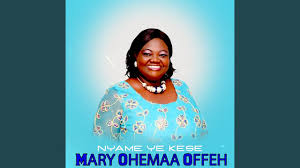 Mary Ohemaa Offeh – Nyame Ye Kese