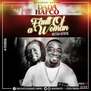 Fault Of A Woman by Dada Hafco feat. Wutah Afriyie