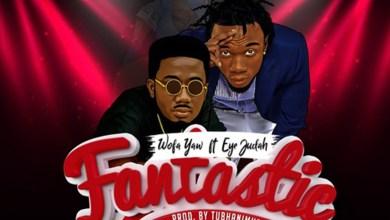 Photo of Audio: Fantastic by Wofa Yaw feat. Eye Judah