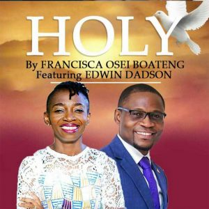 Holy by Francisca Osei Boateng feat. Pst Edwin Dadson