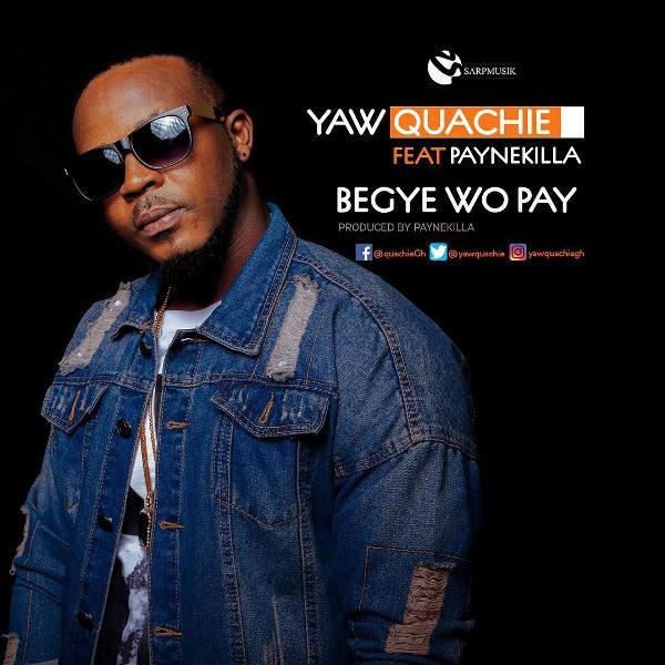 Yaw Quachie - Begye Wo Pay (Feat Paynekilla) (Prod. by Paynekilla)
