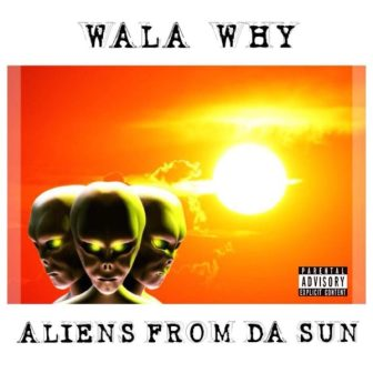 Wala Why – Aliens From Da Sun