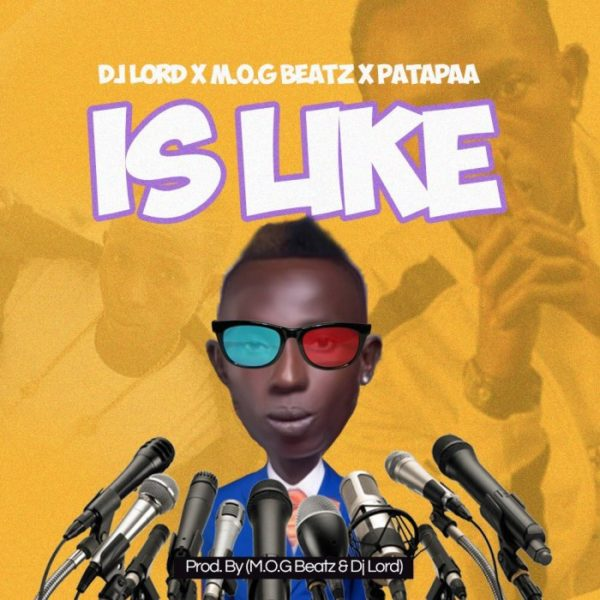Dj Lord x MOG x Patapaa - Is Like (Prod. By MOG Beatz)
