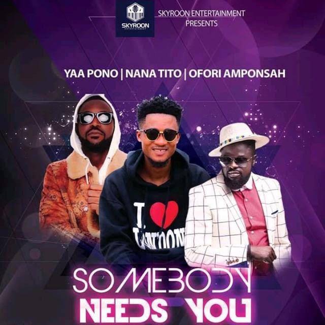 Nana Tito Somebody Needs U Feat Ofori Amponsah Yaa Pono Prod By