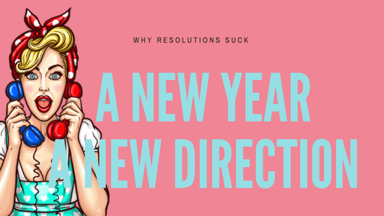 A New Year, A New Direction ( Why Resolutions Suck)
