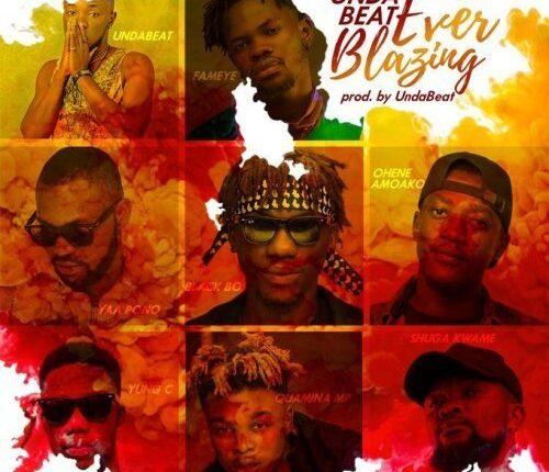 Unda Beat – Ever Blazing ft. Yaa Pono, Fameye, Quamina Mp, Shuga Kwame, Black Boi, Ohene Amoako & Yung C