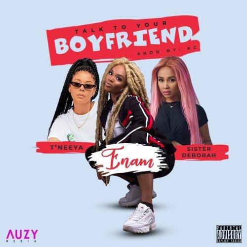 Enam – Talk To Your Boyfriend ft. Sister Derby & T'neeya (Prod. by KC Beatz)