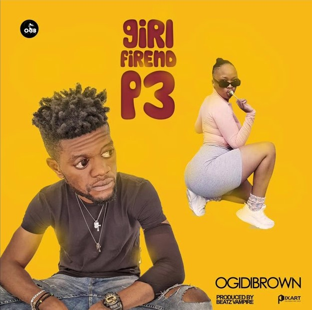Ogidi Brown – Girl Friend P3 (Prod. by Beatz Vampire)