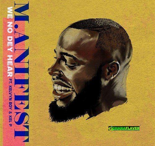 M.anifest – We No Dey Hear Ft. Kelvyn Boy (Prod. by Kel P)
