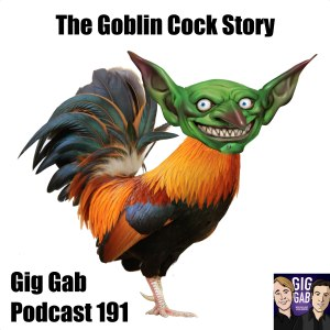 The Goblin Cock Story, Gig Gab Podcast 191