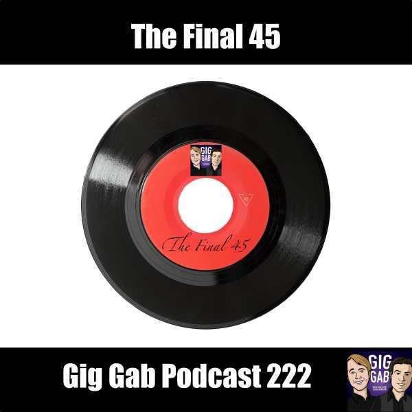 The Final 45 –Gig Gab Podcast 222