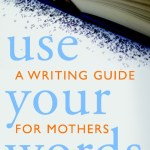 Use Your Words, A Writing Guide for Mothers Book Giveaway & Interview with Kate Hopper