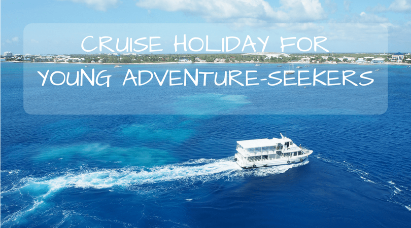 Cruise Holiday for Young Adventure-Seekers: Top Reasons To Go On A Cruise