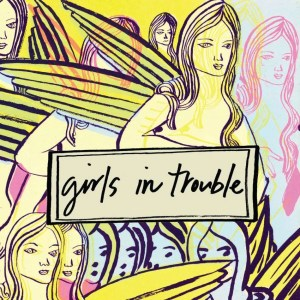 "Image of Girls In Trouble album cover- drawings of winged women in pastel shades of yellow, pink, and blue, behind ""Girls in Trouble"" logo"