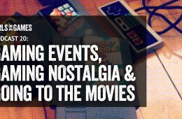 The Girls on Games Podcast 20 - Gaming Events, Gaming Nostalgia & going to the movies