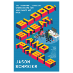 Blood, Sweat and Pixels: The Triumphant, Turbulent Stories Behind How Video Games Are Made by Jason Schreier