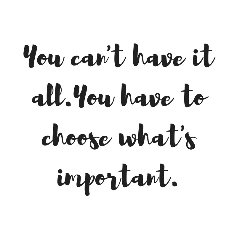 You Can't Have It All. You Have to Choose What's Important