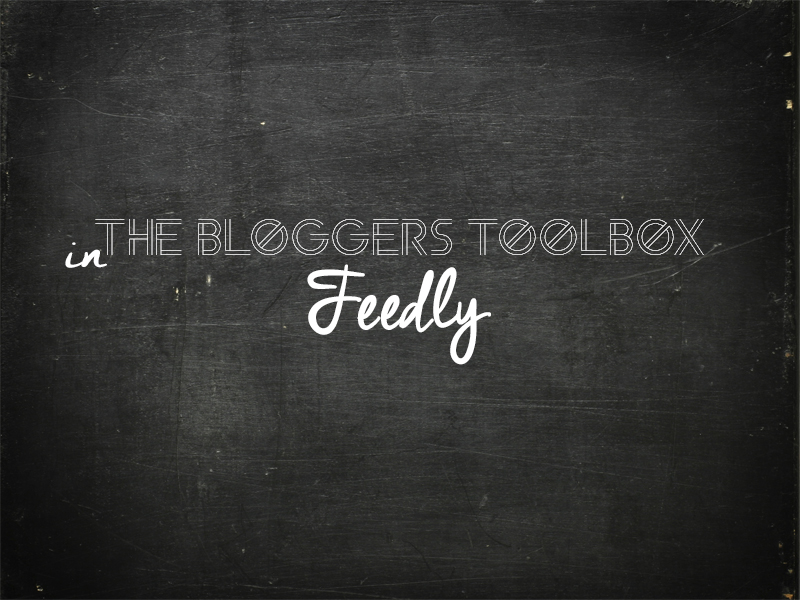Feedly in the Bloggers Toolbox