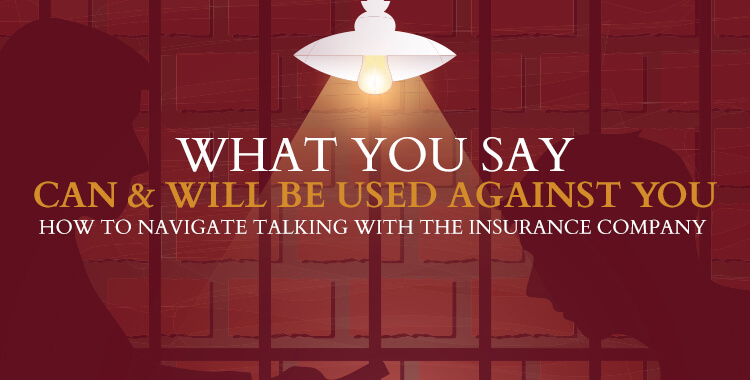 What You Say Can and Will Be Used Against You - How to navigate talking with the insurance company