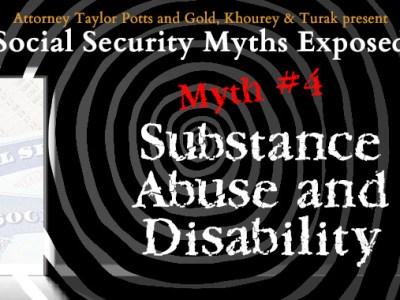 Social Security Myths Exposed Myth #4 Substance Abuse and Disability