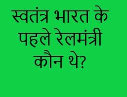 स्वतंत्र भारत के पहले रेलमंत्री कौन थे? swatantra bharat ke pahle rail mantri kaun the