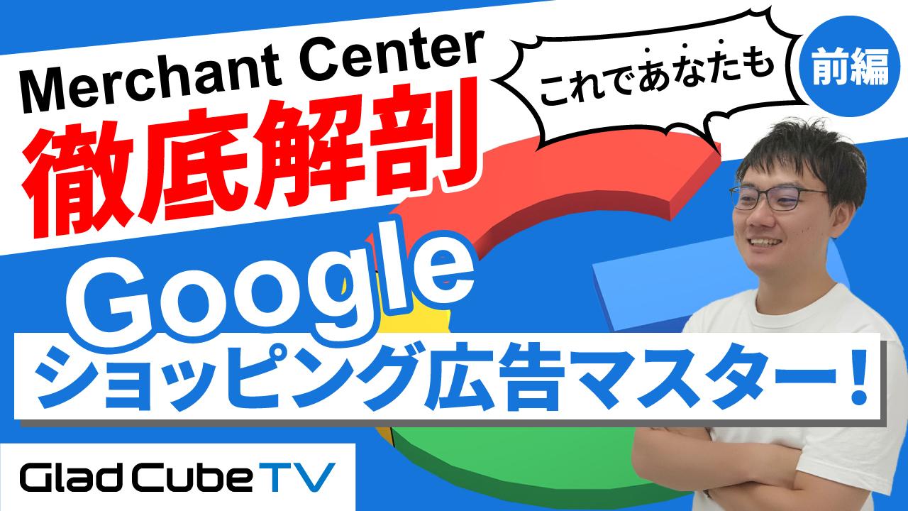 【MerchantCenter徹底解剖】これであなたもGoogleショッピング広告マスター!(前編)